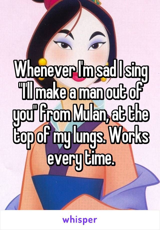 "Whenever I'm sad I sing ""I'll make a man out of you"" from Mulan, at the top of my lungs. Works every time."