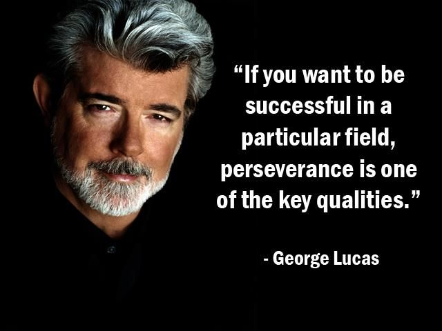 """""""If you want to be successful in a particular field, perseverance is one of the key qualities. - George Lucas - More George Lucas at http://www.evancarmichael.com/Famous-Entrepreneurs/538/summary.php"""