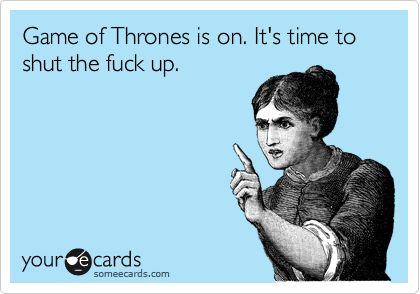 Game of Thrones is on. It's time to shut the fuck up.