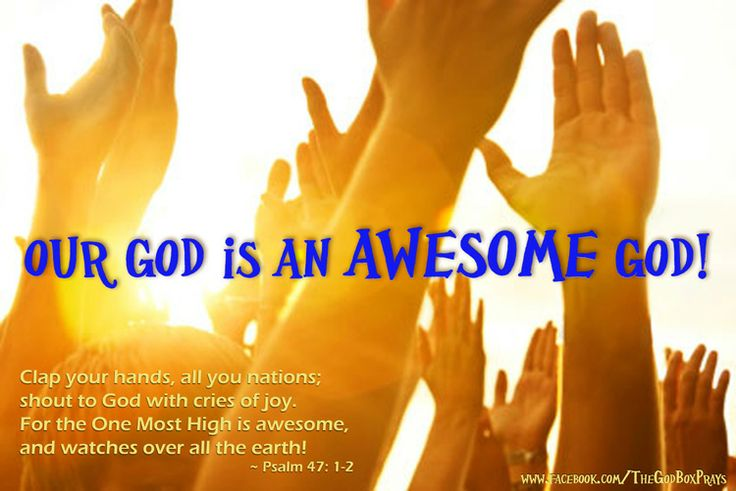 Our God is an Awesome God!  Clap your hands, all you nations;  shout to God with cries of joy. For the One Most High is awesome, and watches over all the earth! ~ Psalm 47: 1-2