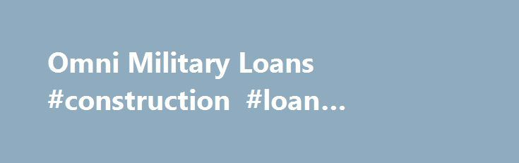 Omni Military Loans #construction #loan #calculator http://loans.remmont.com/omni-military-loans-construction-loan-calculator/  #omni military loans # Getting on the net, you should browse cash loan merchants official web Omni military loans page and fill in a subscription style obtainable there. Through taking out diy personal loans you ll be able to convey different Omni military loans superior improvements at your residence that you might want. You may […]The post Omni Military Loans…