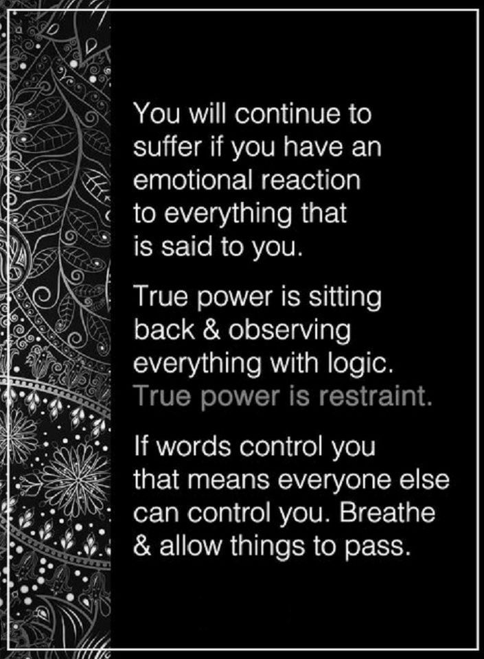 Quotes You will continue to suffer if you have an emotional reaction to everything that is said to you. True power is sitting back and observing everything with logic. True power is restraint. If words control you that means everyone else can control you.