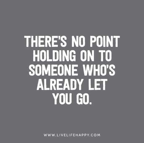 """There's no point holding on to someone who's already let you go."""