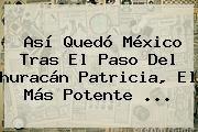 http://tecnoautos.com/wp-content/uploads/imagenes/tendencias/thumbs/asi-quedo-mexico-tras-el-paso-del-huracan-patricia-el-mas-potente.jpg Patricia Huracan. Así quedó México tras el paso del huracán Patricia, el más potente ..., Enlaces, Imágenes, Videos y Tweets - http://tecnoautos.com/actualidad/patricia-huracan-asi-quedo-mexico-tras-el-paso-del-huracan-patricia-el-mas-potente/