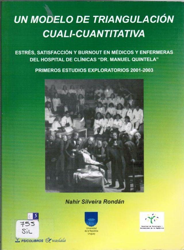 """Silveira Rondán N. Un modelo de triangulación cuali-cuantitativa: estrés, satisfacción y burnout en médicos y enfermeras del Hospital de Clínicas """"Dr Manuel Quintela"""". Primeros estudios exploratorios 2001-2003. Montevideo: Psicolibros Waslala; 2008."""
