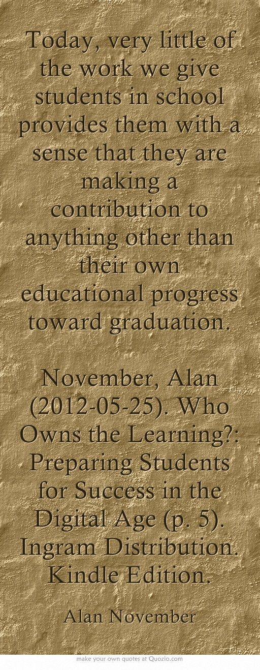 Today, very little of the work we give students in school provides them with a sense that they are making a contribution to anything other than their own educational progress toward graduation. November, Alan (2012-05-25). Who Owns the Learning?: Preparing Students for Success in the Digital Age (p. 5). Ingram Distribution. Kindle Edition.