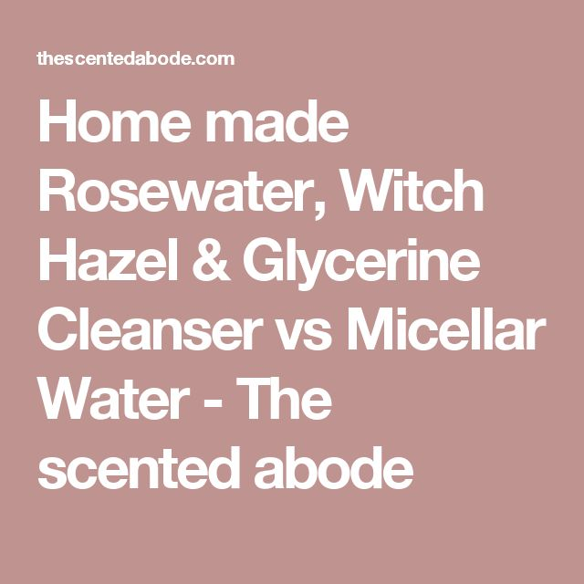 Home made Rosewater, Witch Hazel & Glycerine Cleanser vs Micellar Water - The scented abode