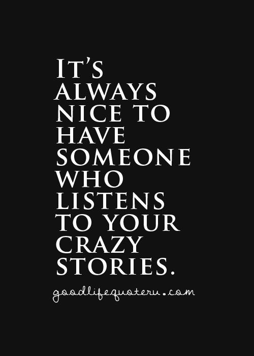 It S Always Nice To Have Someone Who Listens To Your Crazy Stories