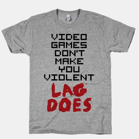 lag makes us violent, stop blaming the games and fix the lagging. gamers everywhere will stop being so angry.