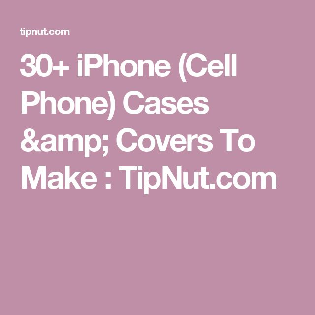 30+ iPhone (Cell Phone) Cases & Covers To Make : TipNut.com