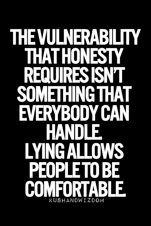 Especially self-honesty. The saddest part is that most will begin to believe their own lies as if they were true and this makes for very distorted thinking and inaccurate memory recall.