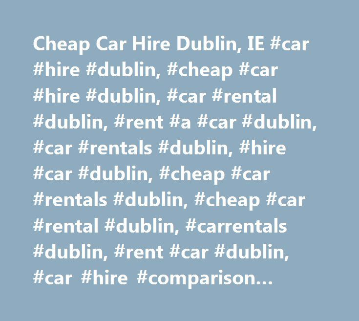 Cheap Car Hire Dublin, IE #car #hire #dublin, #cheap #car #hire #dublin, #car #rental #dublin, #rent #a #car #dublin, #car #rentals #dublin, #hire #car #dublin, #cheap #car #rentals #dublin, #cheap #car #rental #dublin, #carrentals #dublin, #rent #car #dublin, #car #hire #comparison #dublin, #carrental #dublin, #carhire #dublin, #compare #car #hire #dublin, #car #rental #comparison #dublin, #rentalcars #dublin, #rental #cars #dublin…