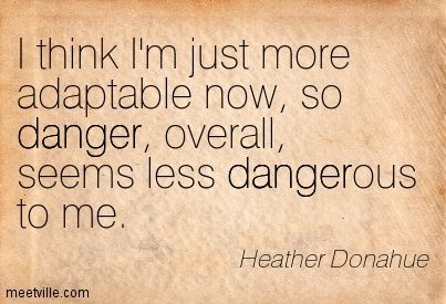 I think I'm just more adaptable now, so danger, overall, seems less dangerous to me. Heather Donahue