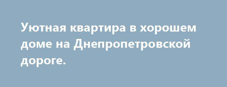 Уютная квартира в хорошем доме на Днепропетровской дороге. http://brandar.net/ru/a/ad/uiutnaia-kvartira-v-khoroshem-dome-na-dnepropetrovskoi-doroge/  5/12,   52/30/8Две большие раздельные комнаты, огромная лоджия, где можно устроить кабинет. Сан/узел облицован современной плиткой, бойлер, водомеры. Кухня - просто мечта каждой хозяйки: рабочая стенка облицована, встроенная кухонная мебель, бытовая техника. Каждый уголок квартиры освещен светом добра и любви. Транспортная развязка во все концы…
