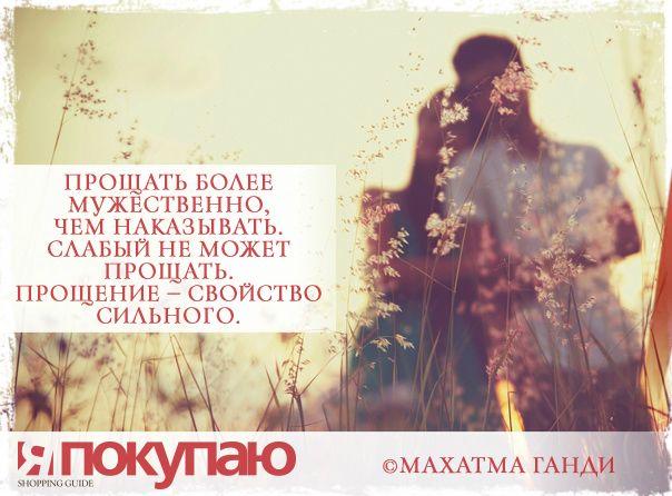 «Прощать более мужественно, чем наказывать. Слабый не может прощать. Прощение — свойство сильного». - © Махатма Ганди http://www.yapokupayu.ru