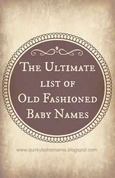 The Ultimate List of Old Fashioned Baby Names - Unusual baby names, offbeat baby names, old fashion baby names, weird baby names, alternative baby names, bohemian baby names, vintage baby names, victorian baby names