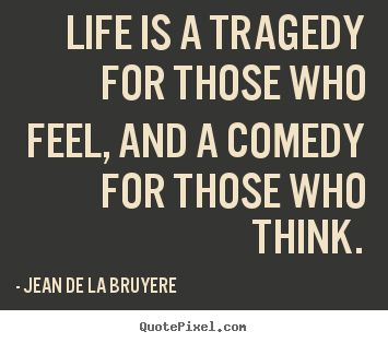 Life is a tragedy for those who feel, and a comedy for those who.. Jean De La Bruyere
