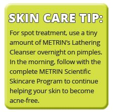 For spot treatment, use a tiny amount of METRIN's Lathering Cleanser overnight on pimples. In the morning, follow with the complete METRIN Scientific Skincare Program to continue helping your skin to become acne-free. Read more: http://www.metrinskincare.com/skin-condition/acne