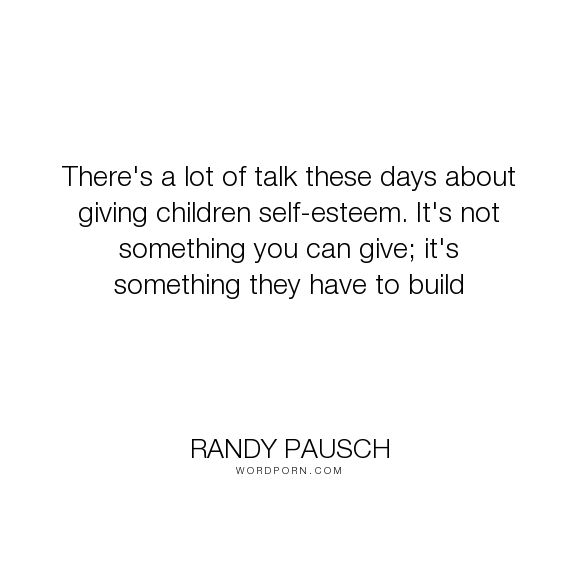 """Randy Pausch - """"There's a lot of talk these days about giving children self-esteem. It's not something..."""". inspirational-quotes, parenting"""