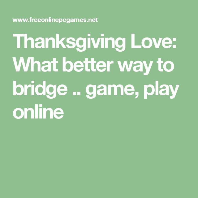 Thanksgiving Love: What better way to bridge .. game, play online