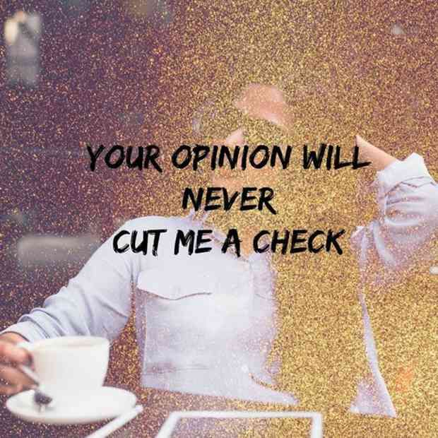 """Your opinion will never cut me a check."""