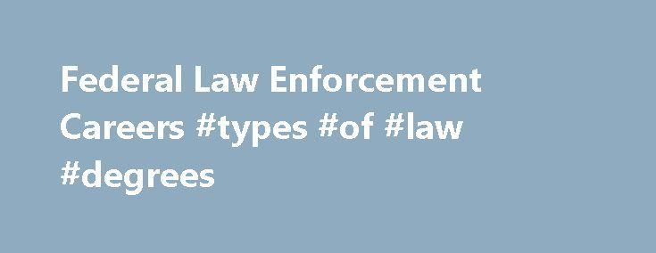 Federal Law Enforcement Careers #types #of #law #degrees http://law.remmont.com/federal-law-enforcement-careers-types-of-law-degrees/  #law enforcement careers # Careers with Federal Law Enforcement Agencies Federal Law Enforcement Agencies Federal law enforcement careers can be found in nearly every agency of the federal government. The executive branch of the government houses the largest number of […]