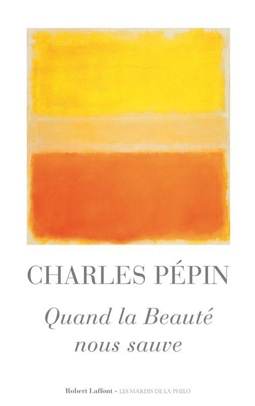 Quand la beauté nous sauve - Charles PEPIN. Tout le monde peut voir sa vie enrichie par la fréquentation de la beauté.