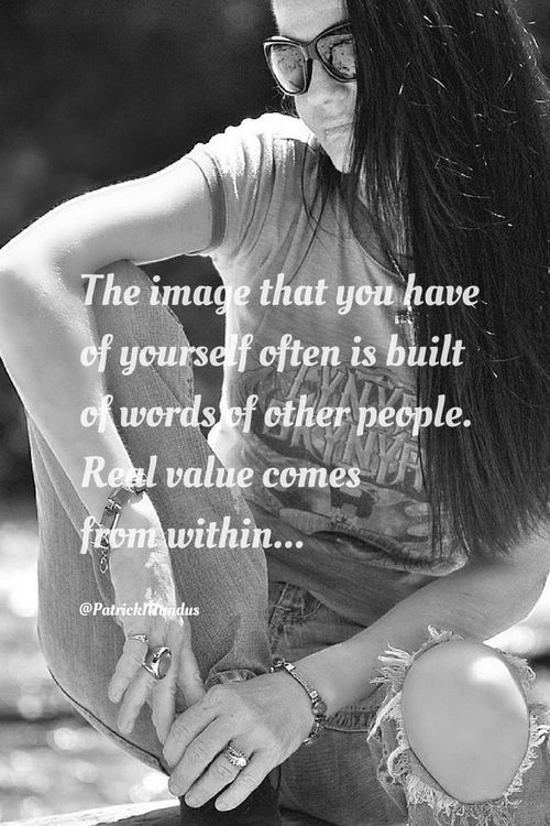 The image that you have of yourself often is built of words of other people. Real value comes from within...