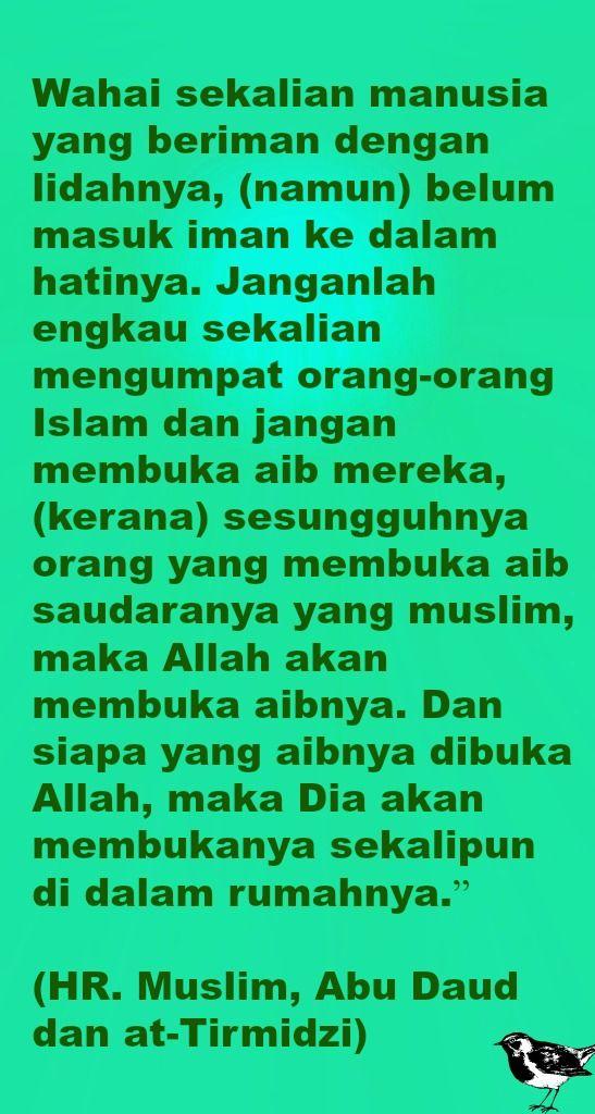 """Wahai sekalian manusia yang beriman dengan lidahnya, (namun) belum masuk iman ke dalam hatinya. Janganlah engkau sekalian mengumpat orang-orang Islam dan jangan membuka aib mereka, (kerana) sesungguhnya orang yang membuka aib saudaranya yang muslim, maka Allah akan membuka aibnya. Dan siapa yang aibnya dibuka Allah, maka Dia akan membukanya sekalipun di dalam rumahnya.""""   (HR. Muslim, Abu Daud dan at-Tirmidzi)"""