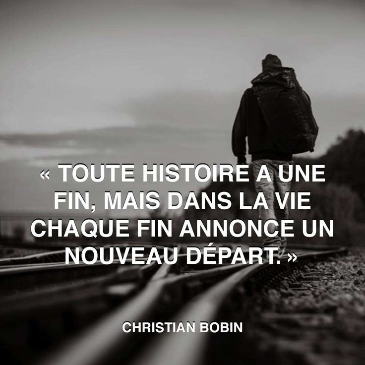 """""""Toute histoire a une fin, mais dans la vie chaque fin annonce un nouveau départ."""" - [Christian Bobin]"""