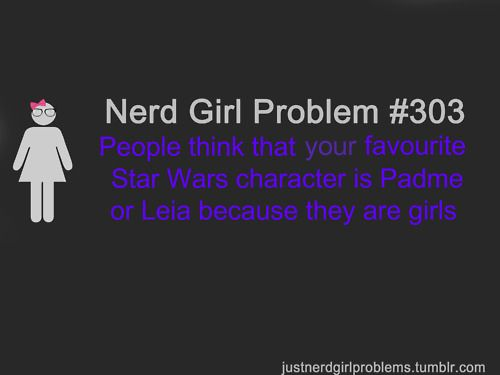 Nerd Girl Problems. -- Most true nerds are shocked when they hear my favorite SW character...they generally can't believe I even know the character's name because he isn't a main character that everyone knows. :) nerd girl.