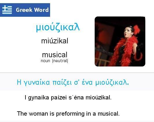 μιούζικαλ (miúsikal) musical Η γυναίκα παίζει σ΄ένα μιούζικαλ. (i yinéka pési séna miúsikal) La mujer interpreta un papel en un musical.