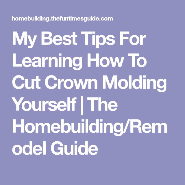 My Best Tips For Learning How To Cut Crown Molding Yourself | The Homebuilding/Remodel Guide