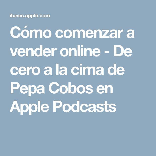 Cómo comenzar a vender online - De cero a la cima de Pepa Cobos en Apple Podcasts