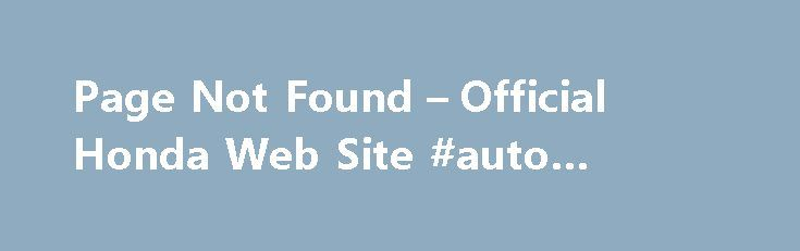 Page Not Found – Official Honda Web Site #auto #zone #parts http://italy.remmont.com/page-not-found-official-honda-web-site-auto-zone-parts/  #poor credit auto loans # [1] MSRP excluding tax, license, registration, $835.00 destination charge and options. Dealer prices may vary. [2] MSRP excluding tax, license, registration, $900.00 destination charge and options. Dealer prices may vary. [3] Subject to limited availability through September 2014 to residents of CA, OR, MA, RI, CT, NY, NJ, and…