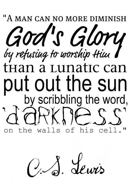 C.S. Lewis ...a man can no more diminish God's Glory...