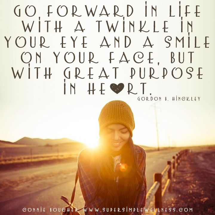 """""""Go forward in life with a #twinkle in your eye and a #smile on your face, but with great purpose in #heart."""" Gordon B. Hinckley #wordsofwisdom #happiness #love #lovelife #keepsmiling #smiling #purposeinheart #positivity #positivethinking #positiveattitude #optimism #instaquote #ConnieBoucher #SuperSimpleWellness #health #chakra #wellness"""