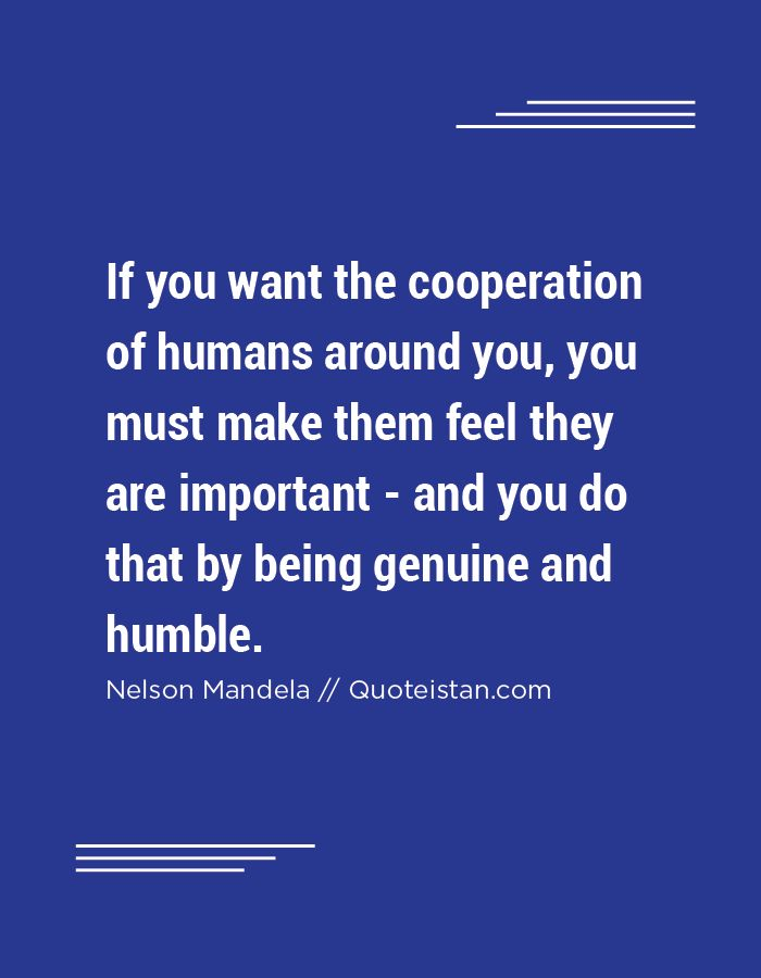 If you want the cooperation of humans around you, you must make them feel they are important - and you do that by being genuine and humble.