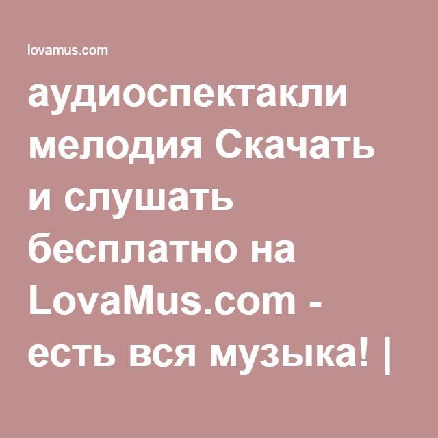 аудиоспектакли мелодия Скачать и слушать бесплатно на LovaMus.com - есть вся музыка! | Слушать музыку онлайн | Скачать mp3 бесплатно без регистрации