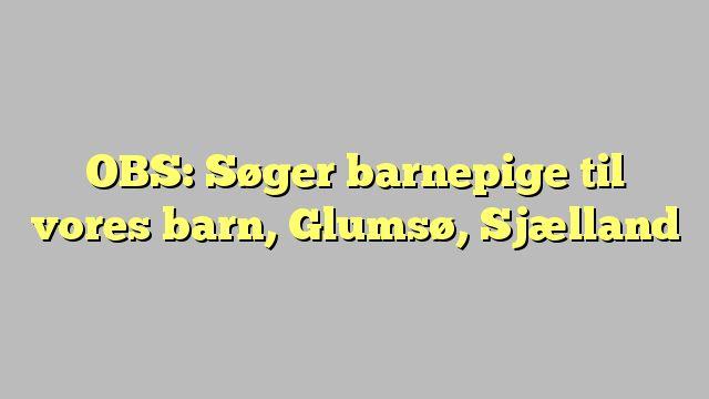 OBS: Søger barnepige til vores barn, Glumsø, Sjælland