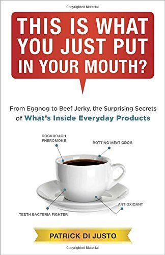 This Is What You Just Put in Your Mouth?: From Eggnog to Beef Jerky, the Surprising Secrets by Patrick Di Justo