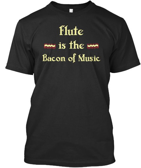 Flute Is The Bacon Of Music Black T-Shirt Front