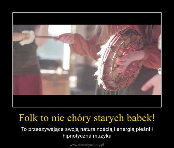 Folk to nie chóry starych babek! – To przeszywające swoją naturalnością i energią pieśni i hipnotyczna muzyka