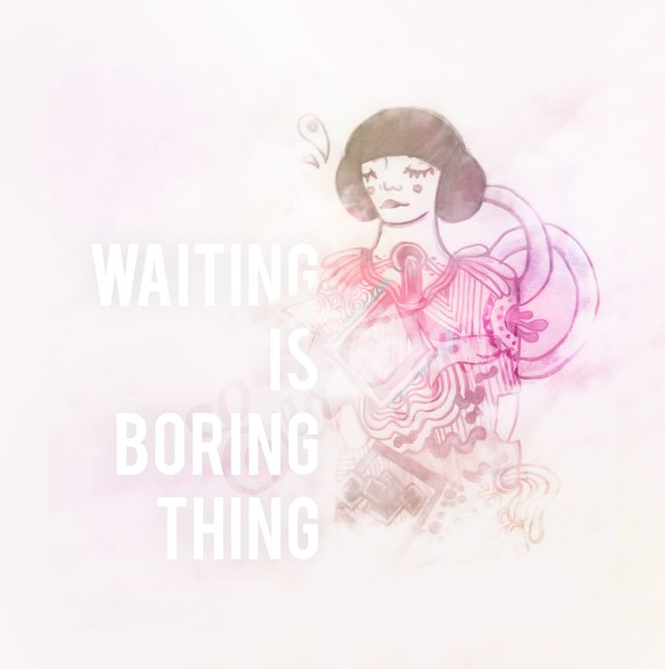 I think , Waiting is a kind of boring moment