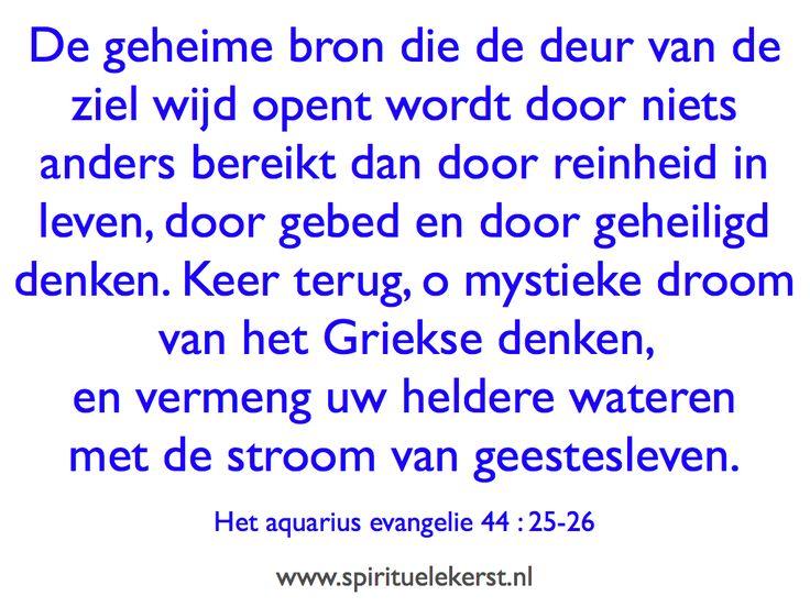 De geheime bron die de deur van de ziel wijd opent wordt door niets anders bereikt dan door reinheid in leven, door gebed en door geheiligd denken. Keer terug, o mystieke droom van het Griekse denken, en vermeng uw heldere wateren met de stroom van geestesleven; en dan zal het geestelijk bewustzijn niet meer slapen, en de mens zal weten, en God zal zegenen.   Het aquarius evangelie 44 : 25-26
