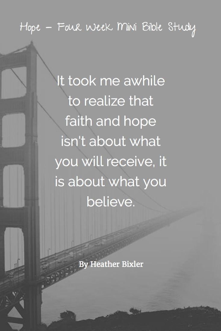 It took me awhile to realize that faith and hope isn't about what you will receive, it is about what you believe.