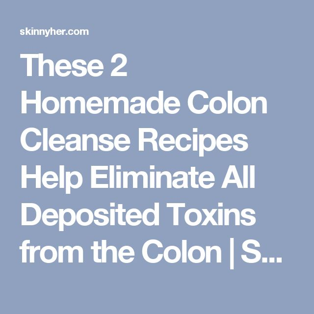 These 2 Homemade Colon Cleanse Recipes Help Eliminate All Deposited Toxins from the Colon | SkinnyHER