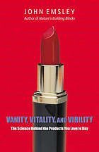 Vanity, Vitality, and Virility: The Science Behind the Products You Love to Buy by John Emsley