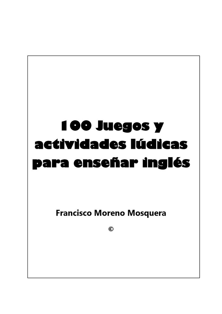 100 Juegos y actividades lúdicas para enseñar inglés Francisco Moreno Mosquera © 2 DEDICATORIA Dedico este esfuerzo a la memoria de Idelisa Mosquera de Moreno, mi madre,…