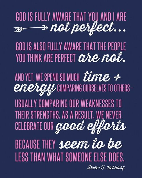 God is fully aware that you and I are not perfect.  God is also fully aware that the people you think are perfect are not.  Dieter F. Uchtdorf